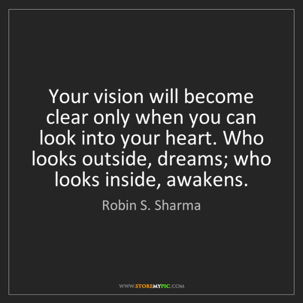 Robin S. Sharma: Your vision will become clear only when you can look...
