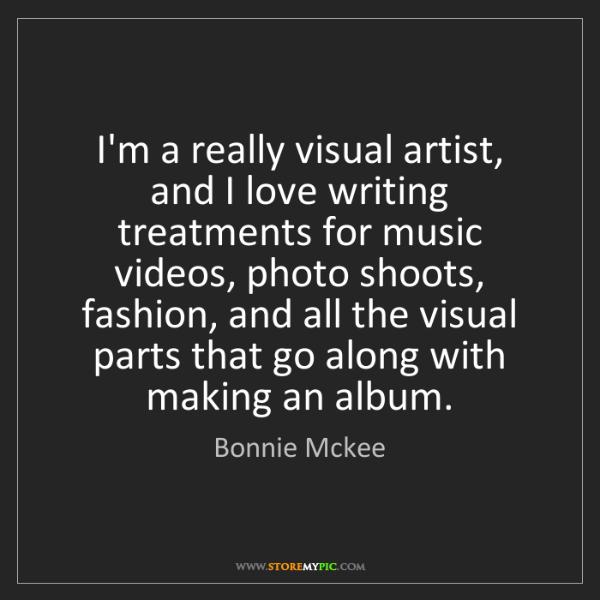Bonnie Mckee: I'm a really visual artist, and I love writing treatments...
