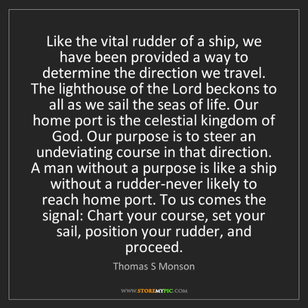 Thomas S Monson: Like the vital rudder of a ship, we have been provided...
