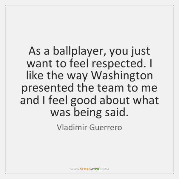 As a ballplayer, you just want to feel respected. I like the ...