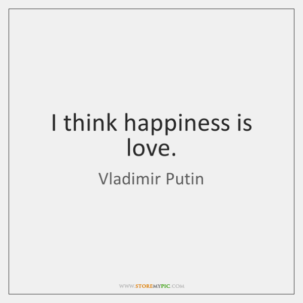 I think happiness is love.