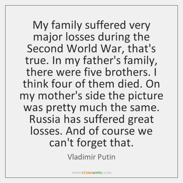 My family suffered very major losses during the Second World War, that's ...
