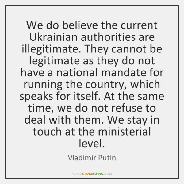 We do believe the current Ukrainian authorities are illegitimate. They cannot be ...
