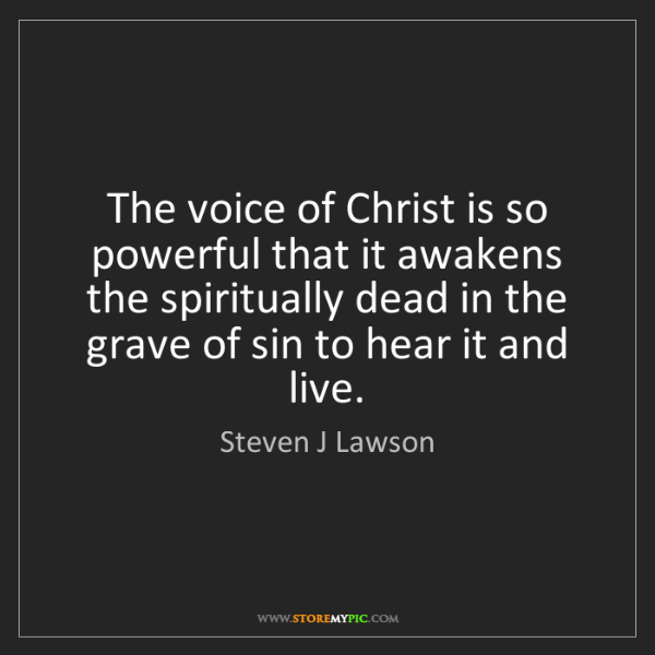 Steven J Lawson: The voice of Christ is so powerful that it awakens the...