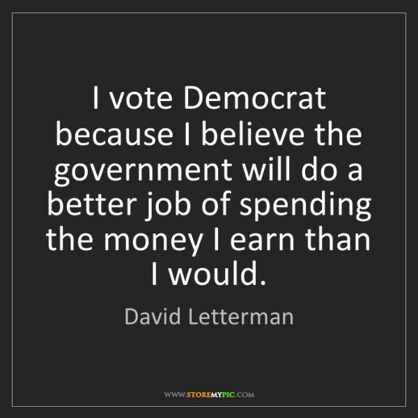 David Letterman: I vote Democrat because I believe the government will...