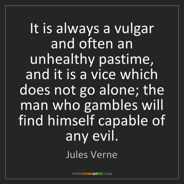 Jules Verne: It is always a vulgar and often an unhealthy pastime,...