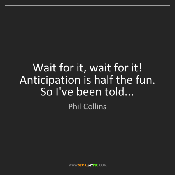 Phil Collins: Wait for it, wait for it! Anticipation is half the fun....