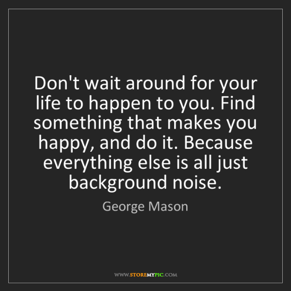 George Mason: Don't wait around for your life to happen to you. Find...