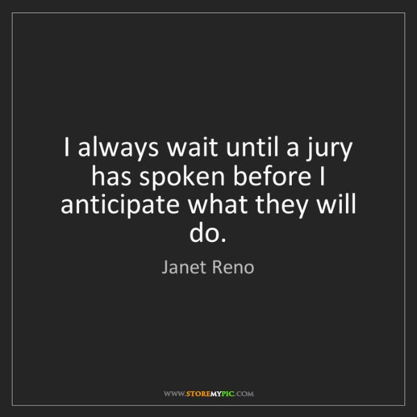 Janet Reno: I always wait until a jury has spoken before I anticipate...