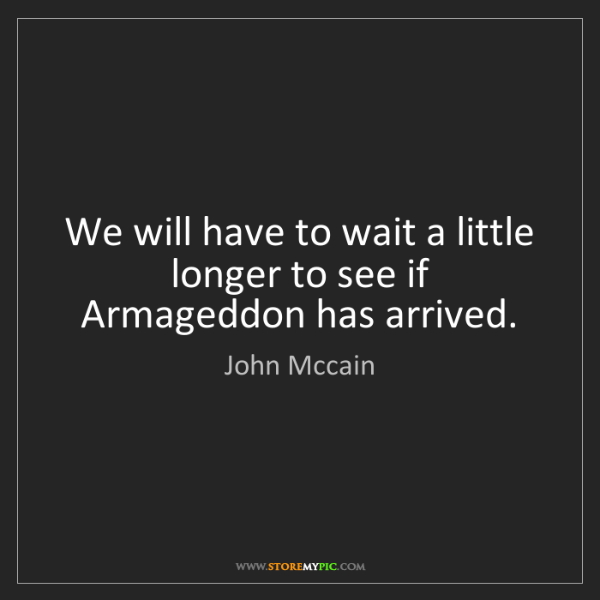 John Mccain: We will have to wait a little longer to see if Armageddon...