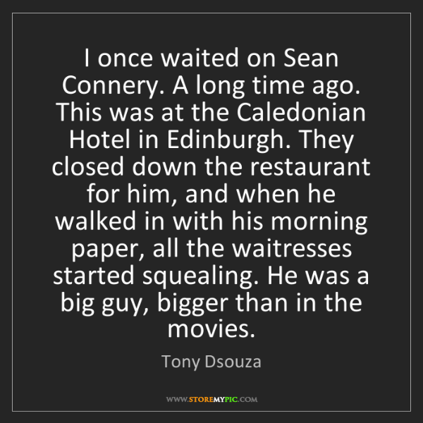 Tony Dsouza: I once waited on Sean Connery. A long time ago. This...