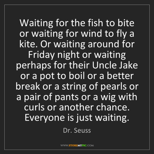 Dr. Seuss: Waiting for the fish to bite or waiting for wind to fly...