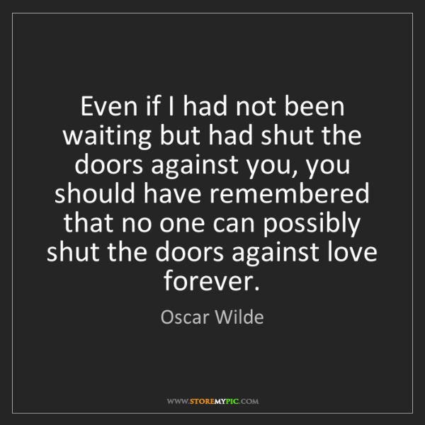 Oscar Wilde: Even if I had not been waiting but had shut the doors...