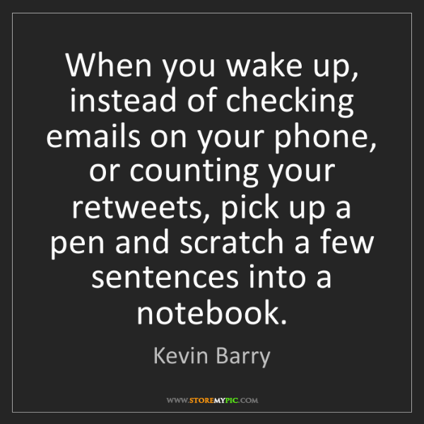 Kevin Barry: When you wake up, instead of checking emails on your...