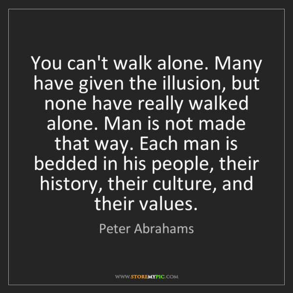 Peter Abrahams: You can't walk alone. Many have given the illusion, but...