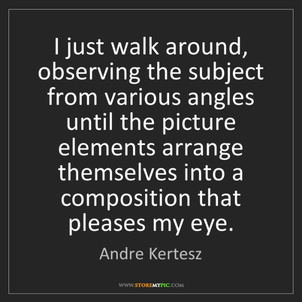 Andre Kertesz: I just walk around, observing the subject from various...