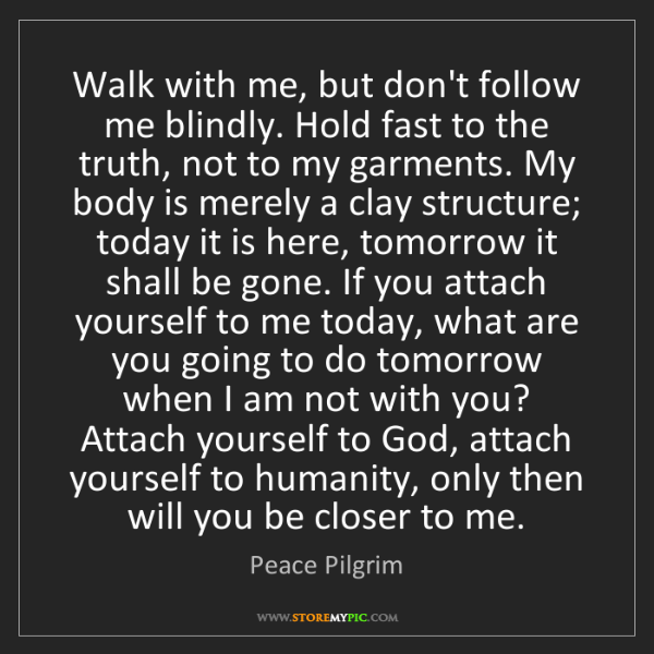 Peace Pilgrim: Walk with me, but don't follow me blindly. Hold fast...