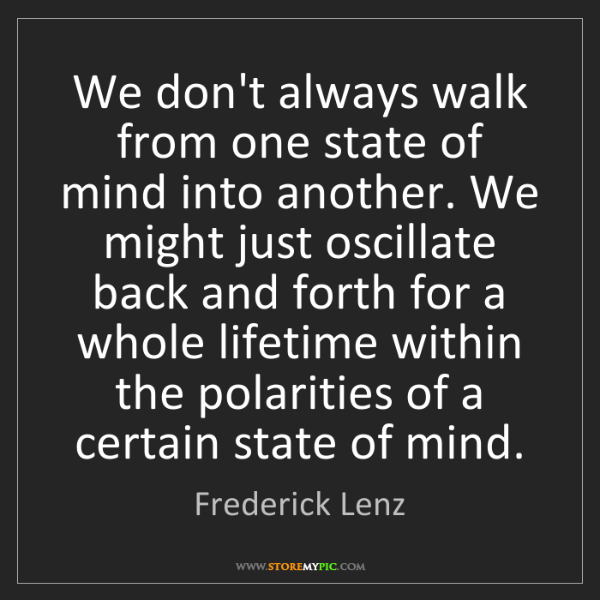 Frederick Lenz: We don't always walk from one state of mind into another....