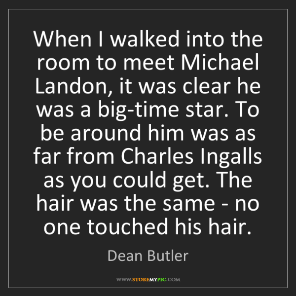 Dean Butler: When I walked into the room to meet Michael Landon, it...