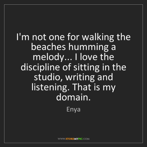 Enya: I'm not one for walking the beaches humming a melody......