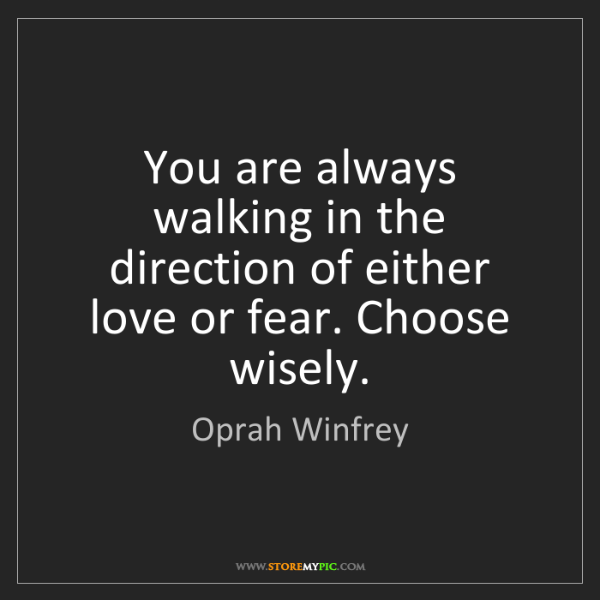 Oprah Winfrey: You are always walking in the direction of either love...