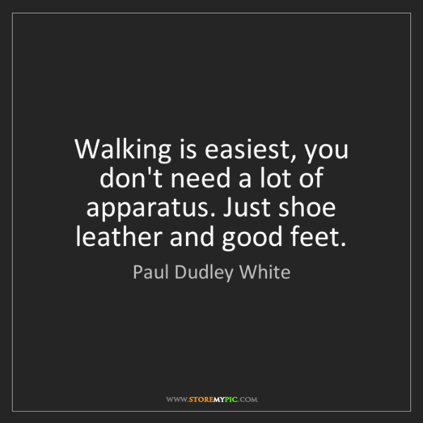 Paul Dudley White: Walking is easiest, you don't need a lot of apparatus....