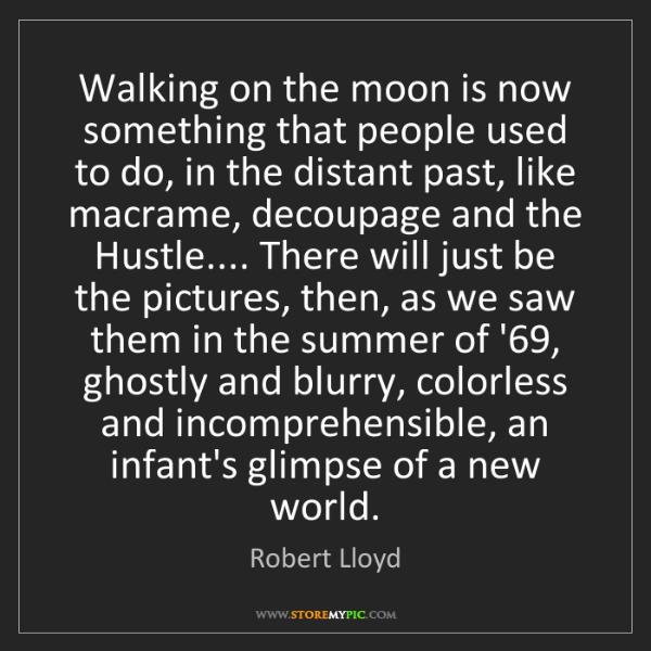 Robert Lloyd: Walking on the moon is now something that people used...