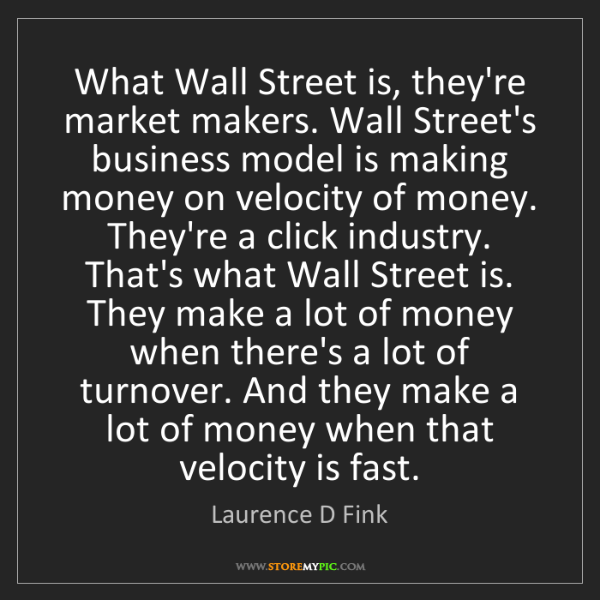 Laurence D Fink: What Wall Street is, they're market makers. Wall Street's...