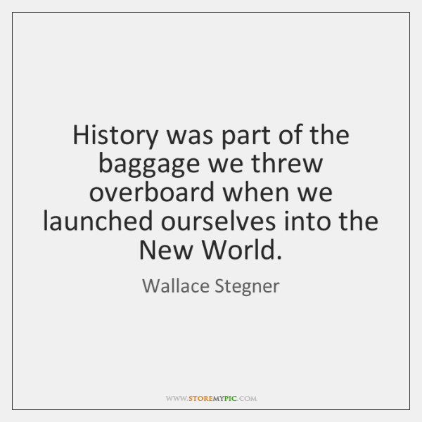History was part of the baggage we threw overboard when we launched ...