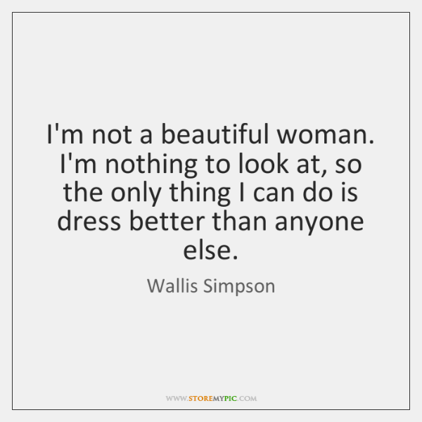 I'm not a beautiful woman. I'm nothing to look at, so the ...