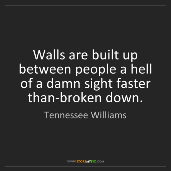 Tennessee Williams: Walls are built up between people a hell of a damn sight...