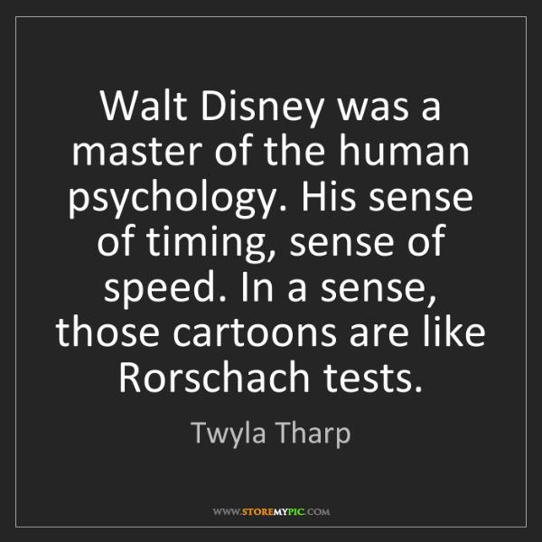 Twyla Tharp: Walt Disney was a master of the human psychology. His...