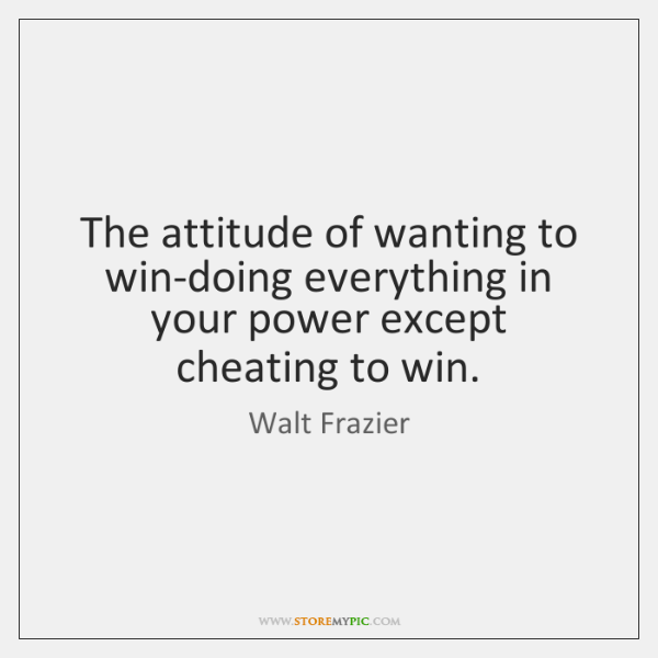 The attitude of wanting to win-doing everything in your power except cheating ...