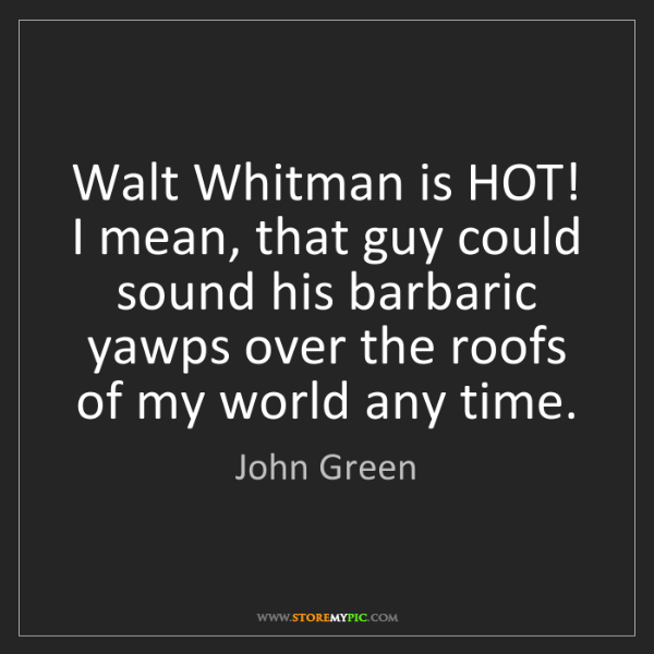 John Green: Walt Whitman is HOT! I mean, that guy could sound his...