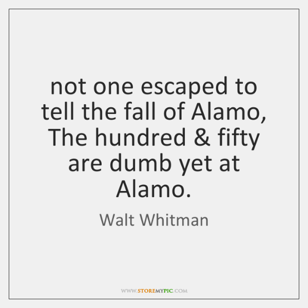 not one escaped to tell the fall of Alamo, The hundred & fifty ...