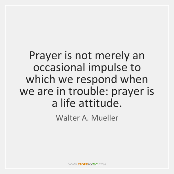 Prayer is not merely an occasional impulse to which we respond when ...