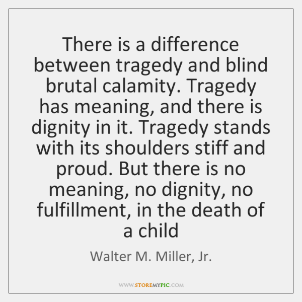 There is a difference between tragedy and blind brutal calamity. Tragedy has ...