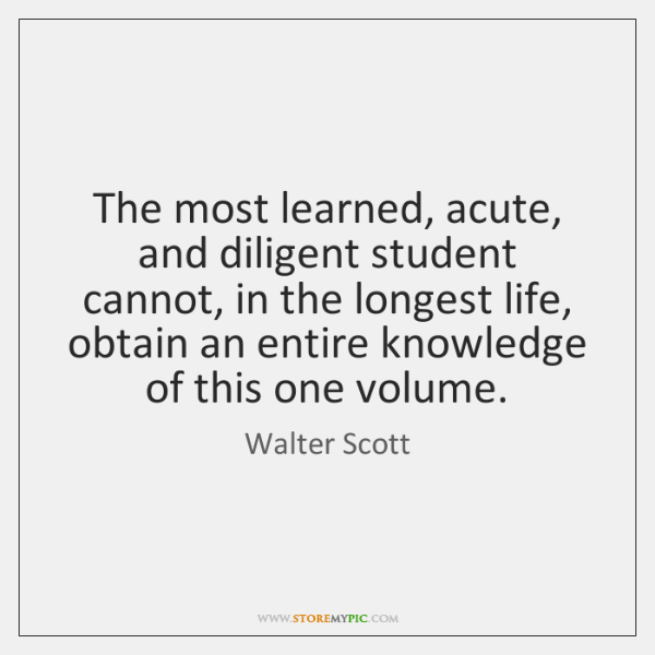 The most learned, acute, and diligent student cannot, in the longest life, ...