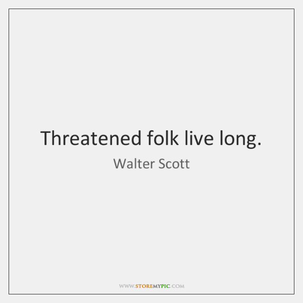 Threatened folk live long.