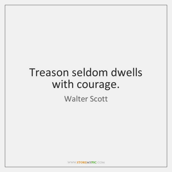 Treason seldom dwells with courage.