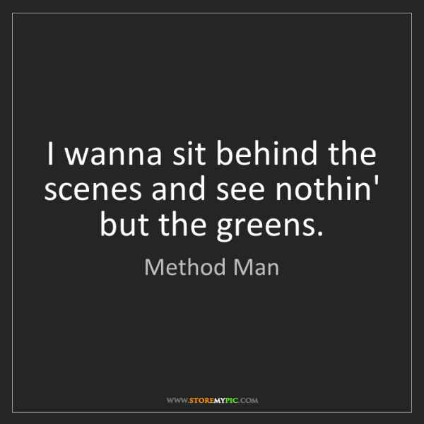 Method Man: I wanna sit behind the scenes and see nothin' but the...