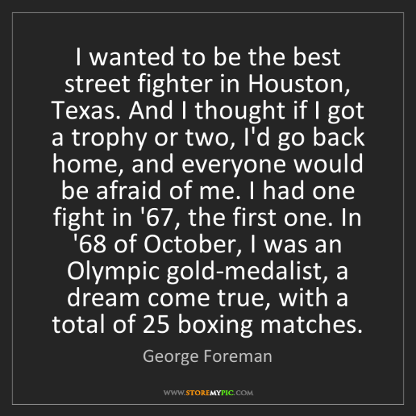 George Foreman: I wanted to be the best street fighter in Houston, Texas....