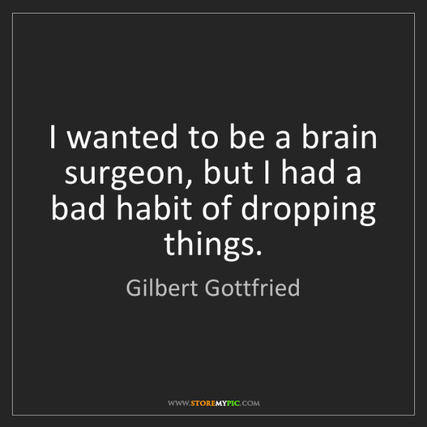 Gilbert Gottfried: I wanted to be a brain surgeon, but I had a bad habit...