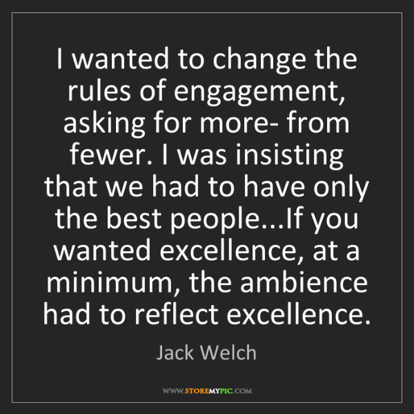 Jack Welch: I wanted to change the rules of engagement, asking for...