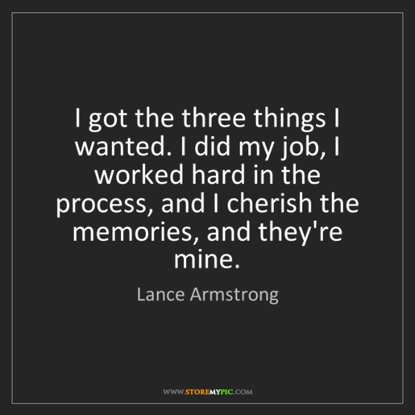 Lance Armstrong: I got the three things I wanted. I did my job, I worked...