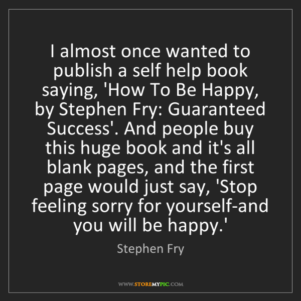Stephen Fry: I almost once wanted to publish a self help book saying,...