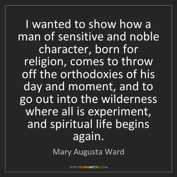 Mary Augusta Ward: I wanted to show how a man of sensitive and noble character,...