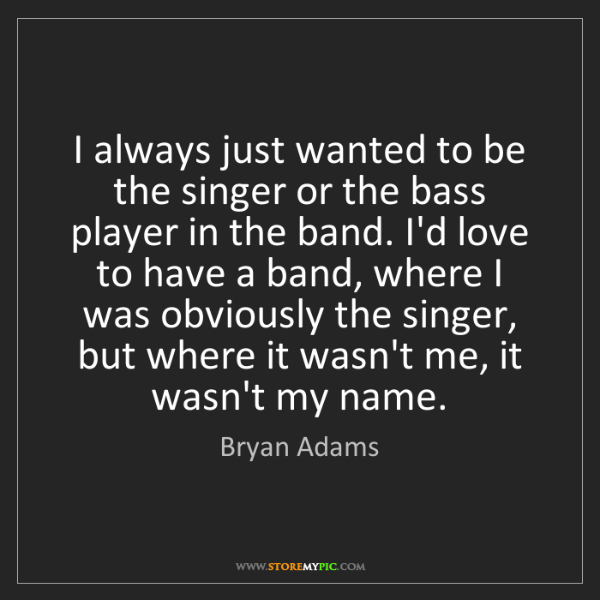 Bryan Adams: I always just wanted to be the singer or the bass player...
