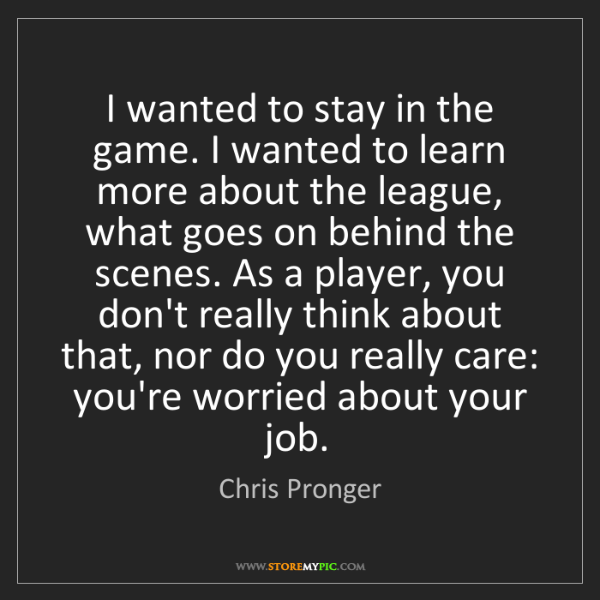 Chris Pronger: I wanted to stay in the game. I wanted to learn more...