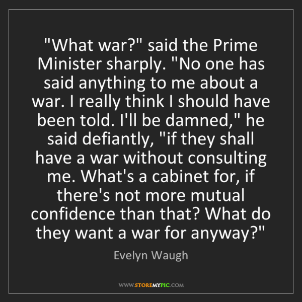 """Evelyn Waugh: """"What war?"""" said the Prime Minister sharply. """"No one..."""